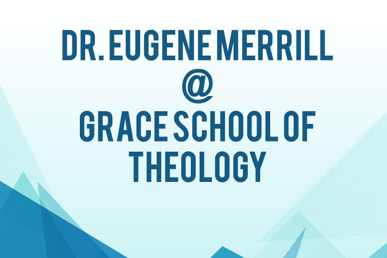 Dr. Eugene Merrill to Teach Intensive Course at Grace School of Theology
